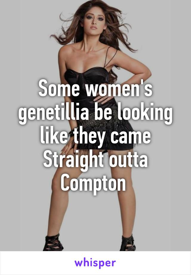 Some women's genetillia be looking like they came Straight outta Compton