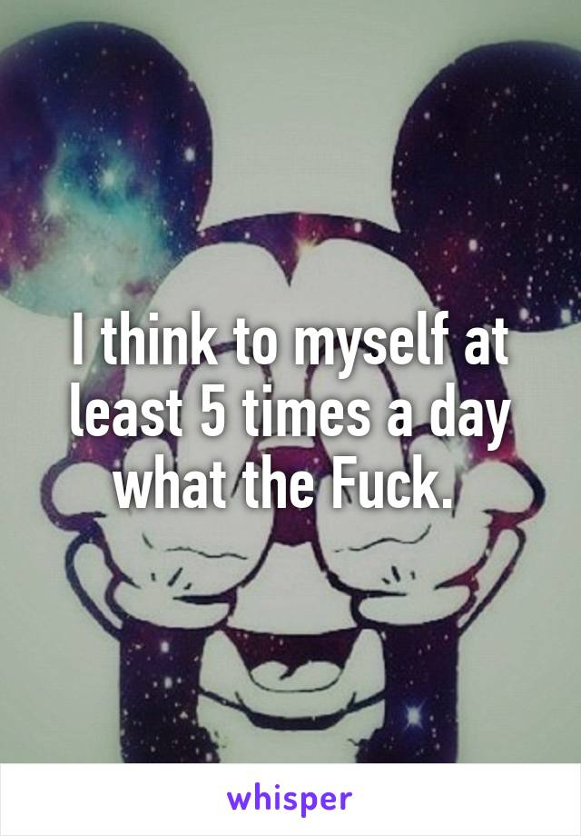 I think to myself at least 5 times a day what the Fuck.