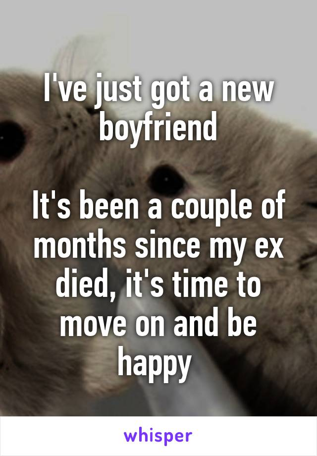 I've just got a new boyfriend  It's been a couple of months since my ex died, it's time to move on and be happy