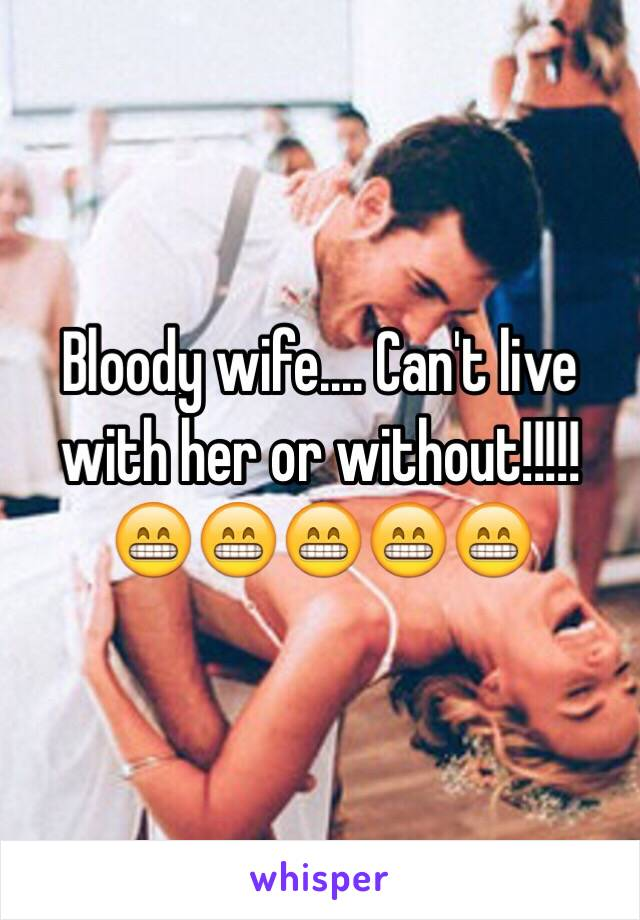 Bloody wife.... Can't live with her or without!!!!! 😁😁😁😁😁