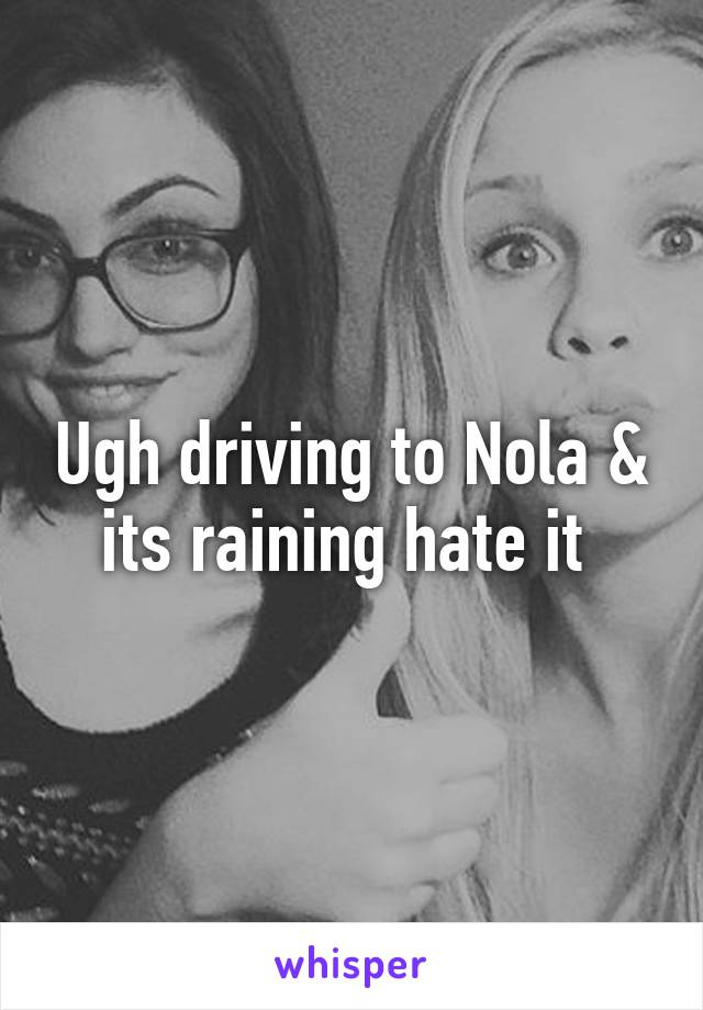 Ugh driving to Nola & its raining hate it