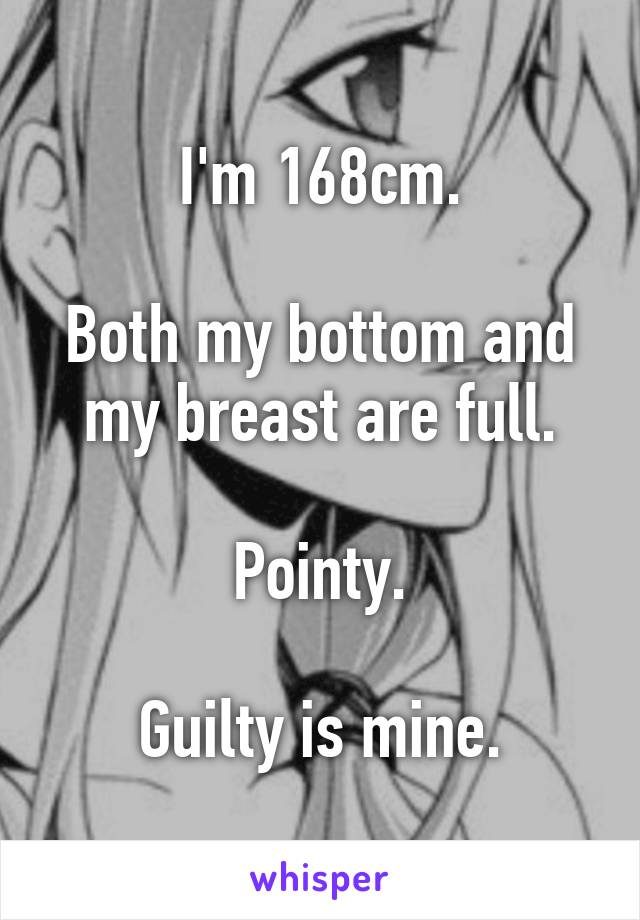 I'm 168cm.  Both my bottom and my breast are full.  Pointy.  Guilty is mine.