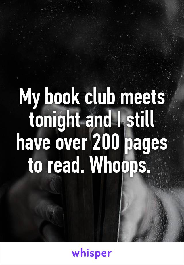 My book club meets tonight and I still have over 200 pages to read. Whoops.
