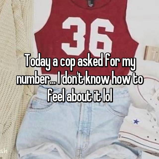 Today a cop asked for my number... I don't know how to feel about it lol