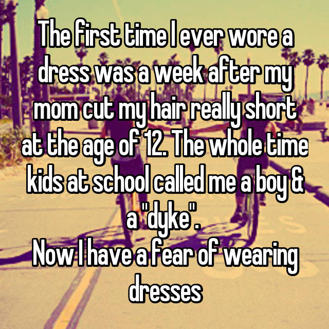 """The first time I ever wore a dress was a week after my mom cut my hair really short at the age of 12. The whole time kids at school called me a boy & a """"dyke"""".  Now I have a fear of wearing dresses 😟"""