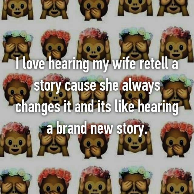 I love hearing my wife retell a story cause she always changes it and its like hearing a brand new story.