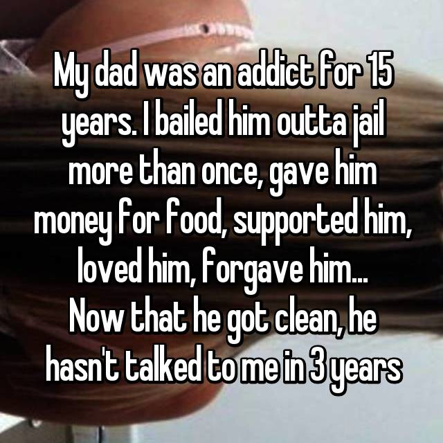 My dad was an addict for 15 years. I bailed him outta jail more than once, gave him money for food, supported him, loved him, forgave him... Now that he got clean, he hasn't talked to me in 3 years