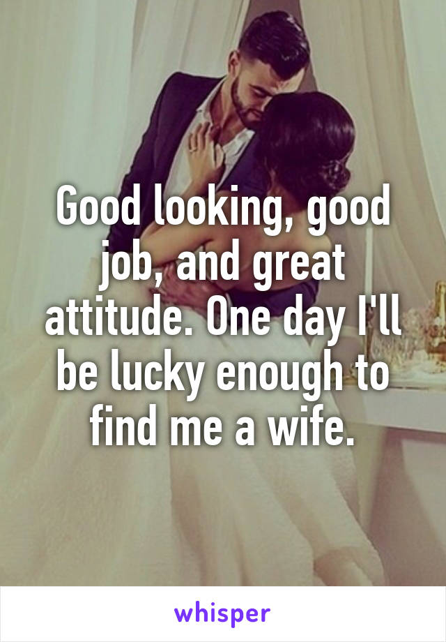 Good Looking Good Job And Great Attitude One Day I Ll Be Lucky
