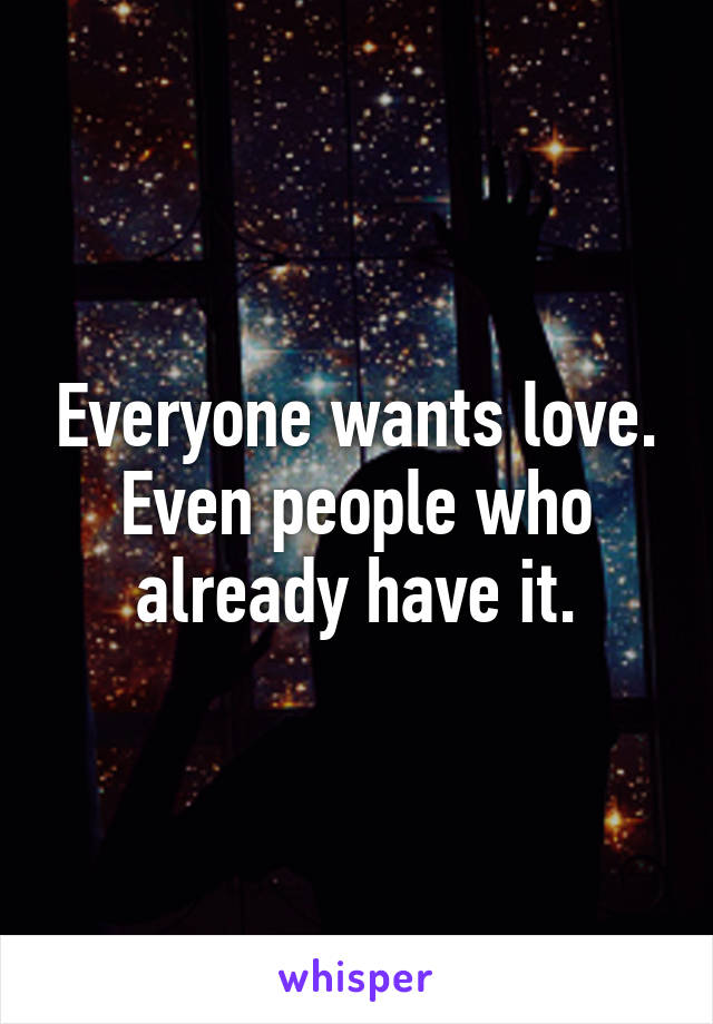 Everyone wants love. Even people who already have it.