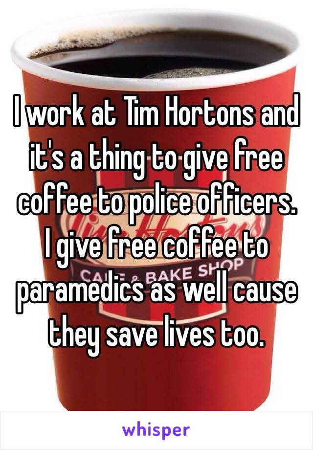 I work at Tim Hortons and it's a thing to give free coffee to police officers.  I give free coffee to paramedics as well cause they save lives too.