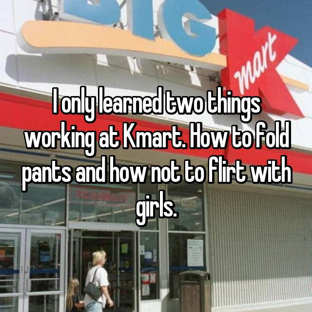 I only learned two things working at Kmart. How to fold pants and how not to flirt with girls.