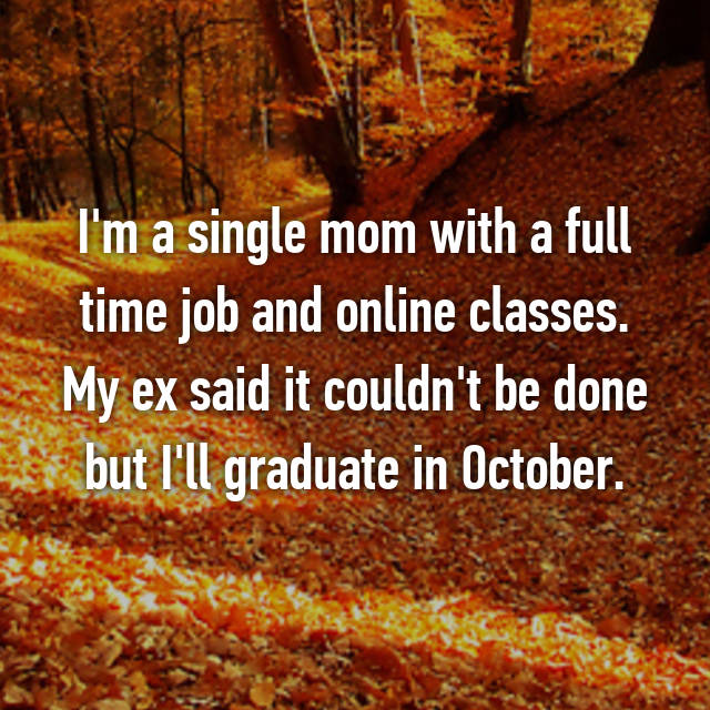 I'm a single mom with a full time job and online classes. My ex said it couldn't be done but I'll graduate in October.