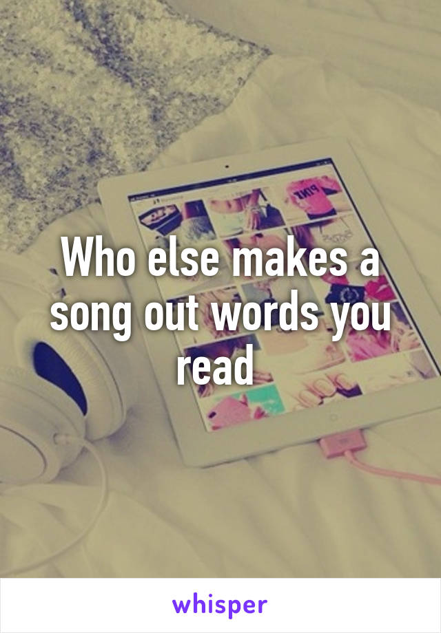 Who else makes a song out words you read