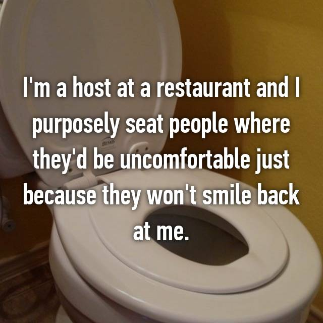 I'm a host at a restaurant and I purposely seat people where they'd be uncomfortable just because they won't smile back at me.