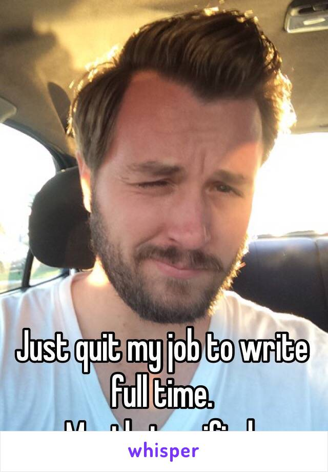Just quit my job to write full time.  Mostly terrified.