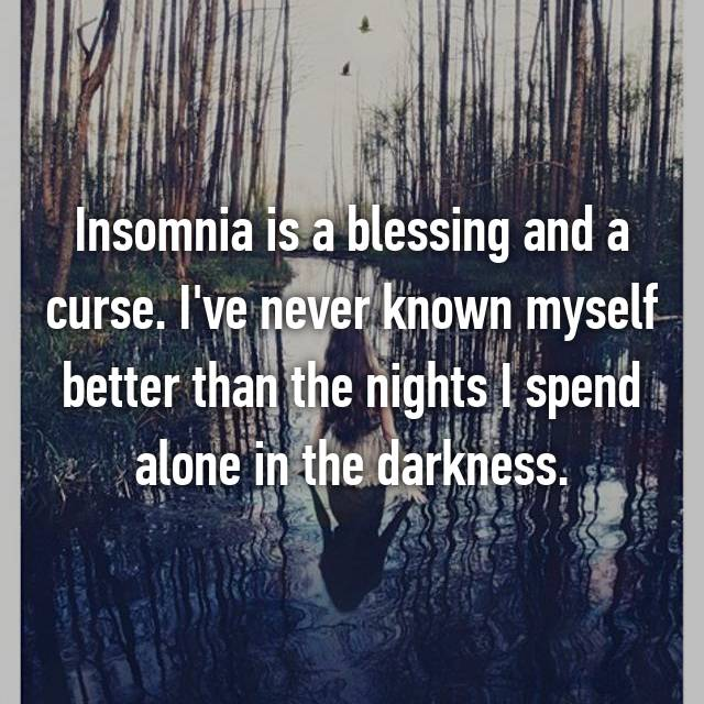 Insomnia is a blessing and a curse. I've never known myself better than the nights I spend alone in the darkness.