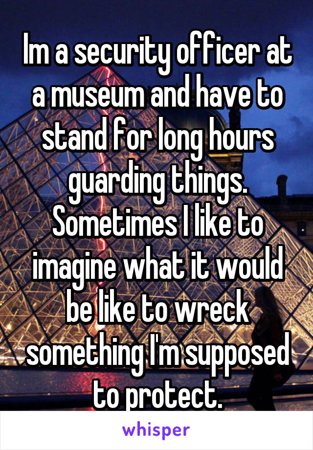 Im a security officer at a museum and have to stand for long hours guarding things. Sometimes I like to imagine what it would be like to wreck something I'm supposed to protect.