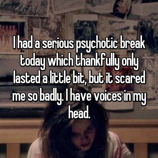 I had a serious psychotic break today which thankfully only lasted a little bit, but it scared me so badly. I have voices in my head.