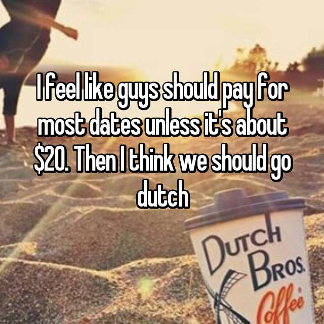 I feel like guys should pay for most dates unless it's about $20. Then I think we should go dutch