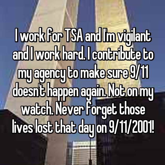 I work for TSA and I'm vigilant and I work hard. I contribute to my agency to make sure 9/11 doesn't happen again. Not on my watch. Never forget those lives lost that day on 9/11/2001!