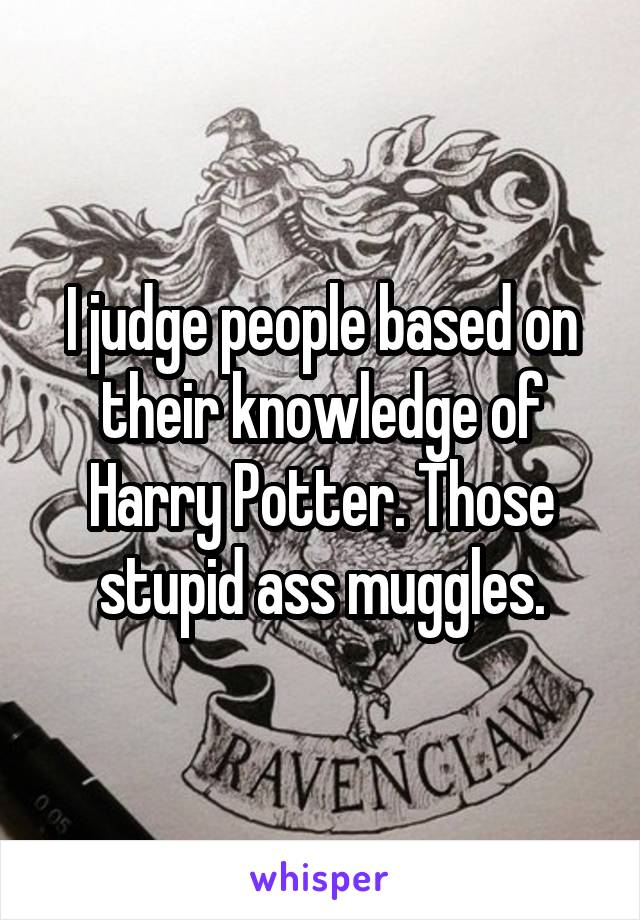 I judge people based on their knowledge of Harry Potter. Those stupid ass muggles.