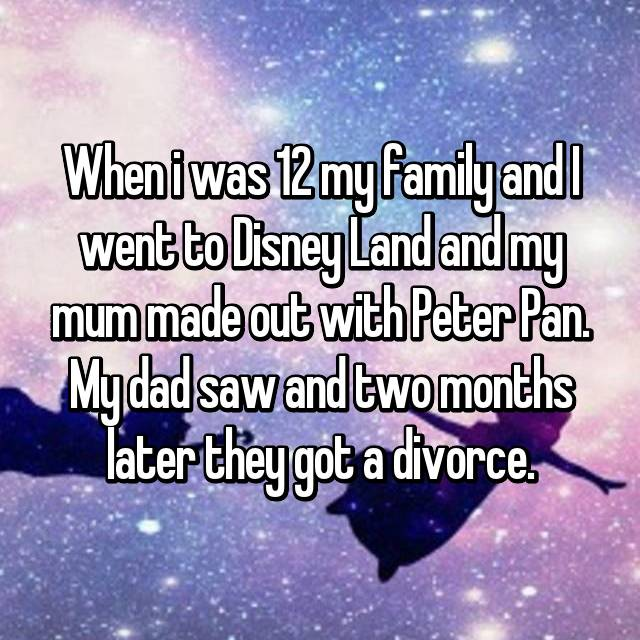 When i was 12 my family and I went to Disney Land and my mum made out with Peter Pan. My dad saw and two months later they got a divorce.