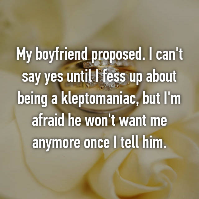 My boyfriend proposed. I can't say yes until I fess up about being a kleptomaniac, but I'm afraid he won't want me anymore once I tell him.