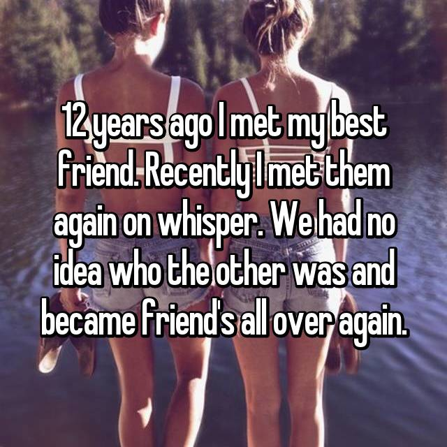12 years ago I met my best friend. Recently I met them again on whisper. We had no idea who the other was and became friend's all over again.