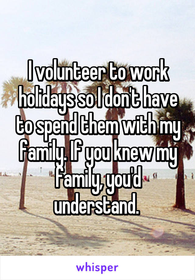 I volunteer to work holidays so I don't have to spend them with my family. If you knew my family, you'd understand.