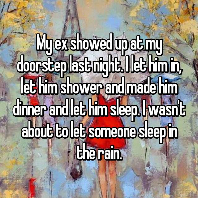 My ex showed up at my doorstep last night. I let him in, let him shower and made him dinner and let him sleep. I wasn't about to let someone sleep in the rain.