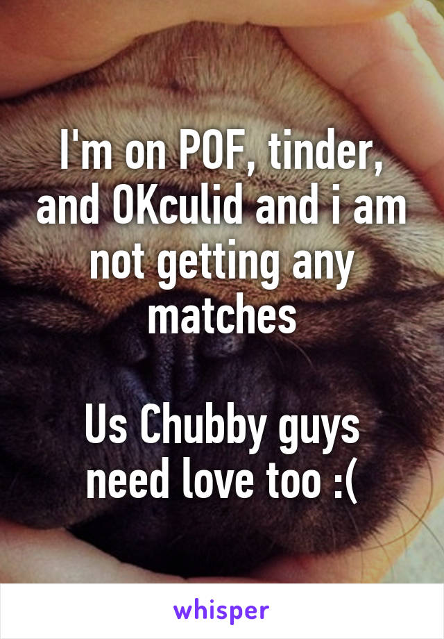I'm on POF, tinder, and OKculid and i am not getting any matches Us
