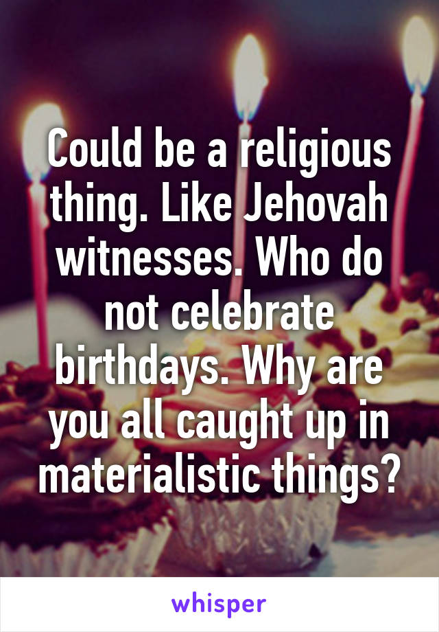 Could be a religious thing  Like Jehovah witnesses  Who do not