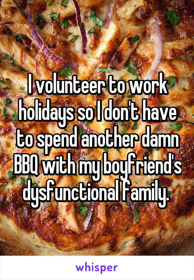 I volunteer to work holidays so I don't have to spend another damn BBQ with my boyfriend's dysfunctional family.