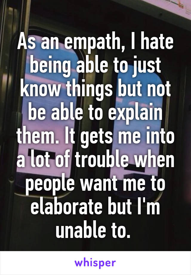 As an empath, I hate being able to just know things but not be able to explain them. It gets me into a lot of trouble when people want me to elaborate but I'm unable to.