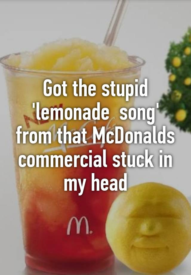 got the stupid lemonade song from that mcdonalds commercial stuck
