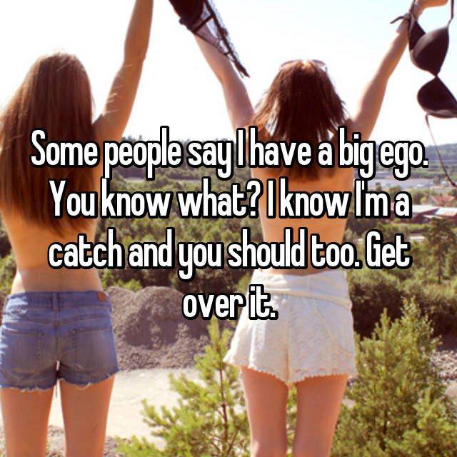Some people say I have a big ego. You know what? I know I'm a catch and you should too. Get over it.