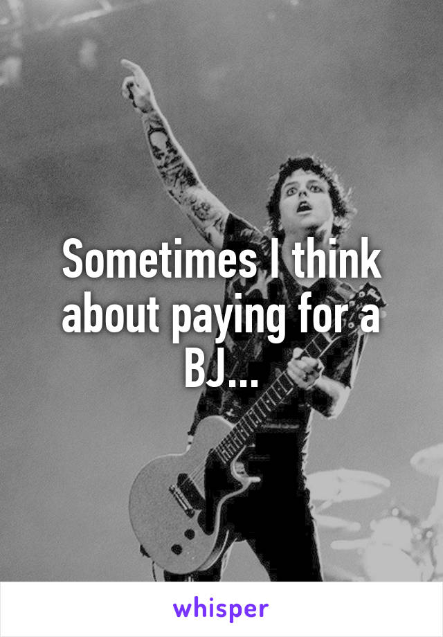 Sometimes I think about paying for a BJ...