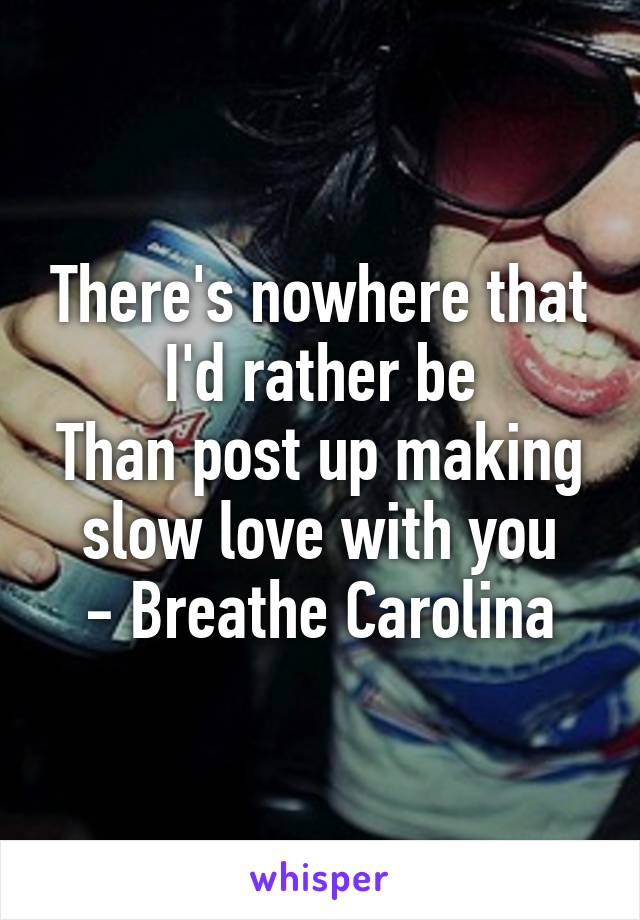 There's nowhere that I'd rather be Than post up making slow love with you - Breathe Carolina