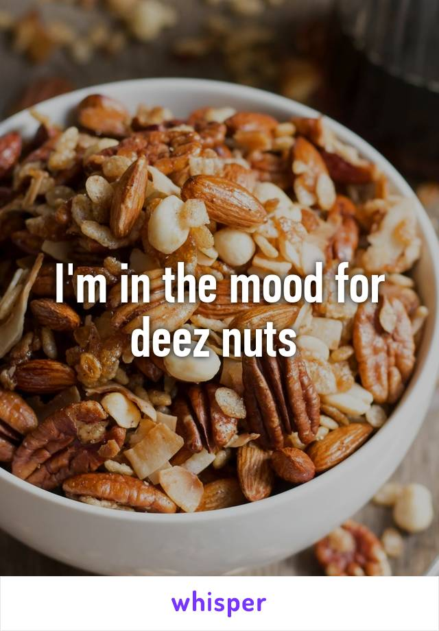 I'm in the mood for deez nuts