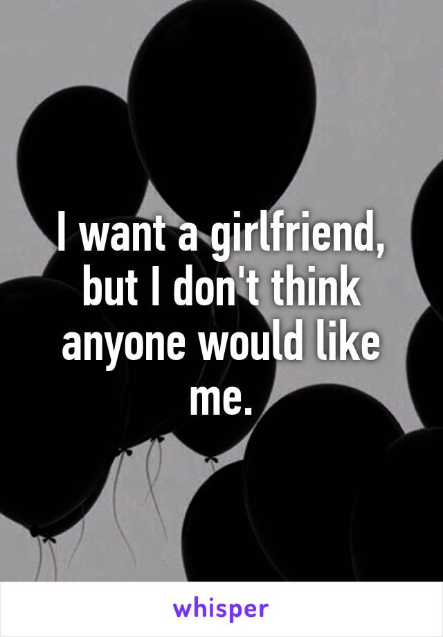 I want a girlfriend, but I don't think anyone would like me.
