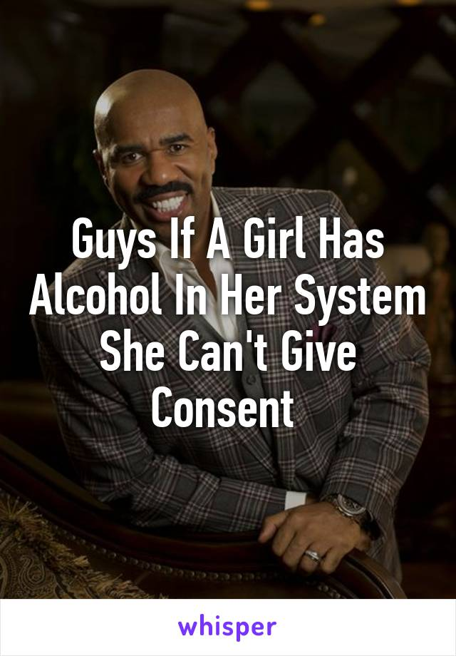 Guys If A Girl Has Alcohol In Her System She Can't Give Consent