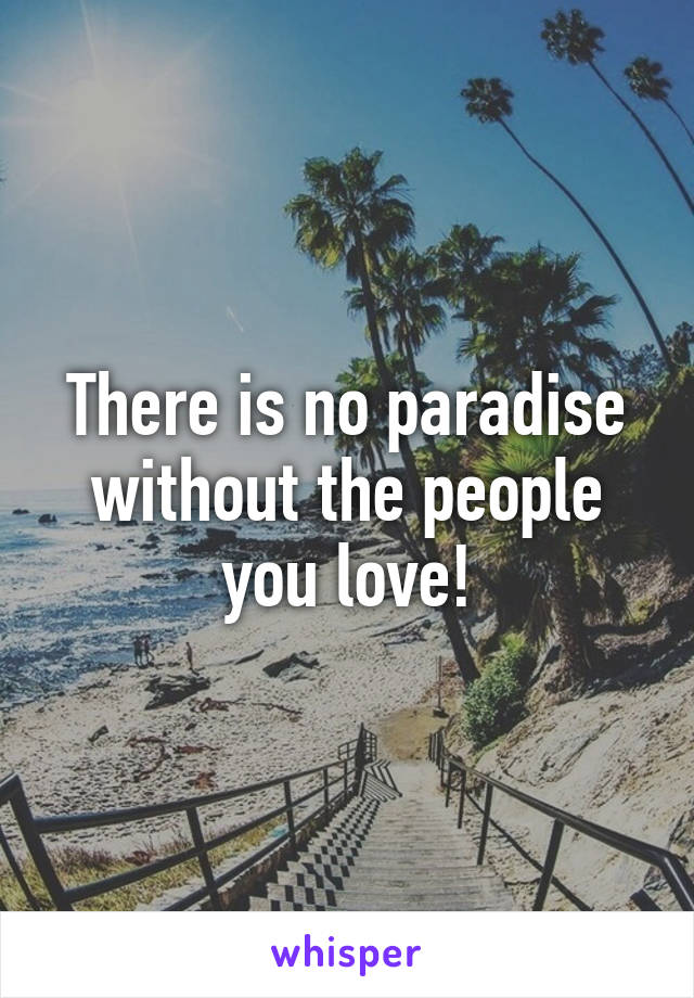 There is no paradise without the people you love!