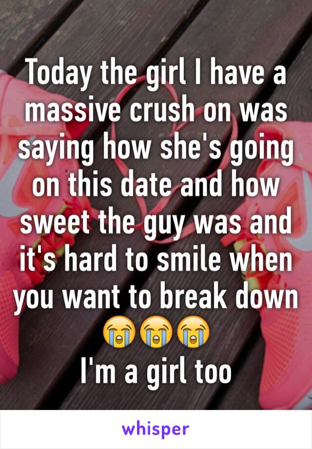 Today the girl I have a massive crush on was saying how she's going on this date and how sweet the guy was and it's hard to smile when you want to break down 😭😭😭 I'm a girl too