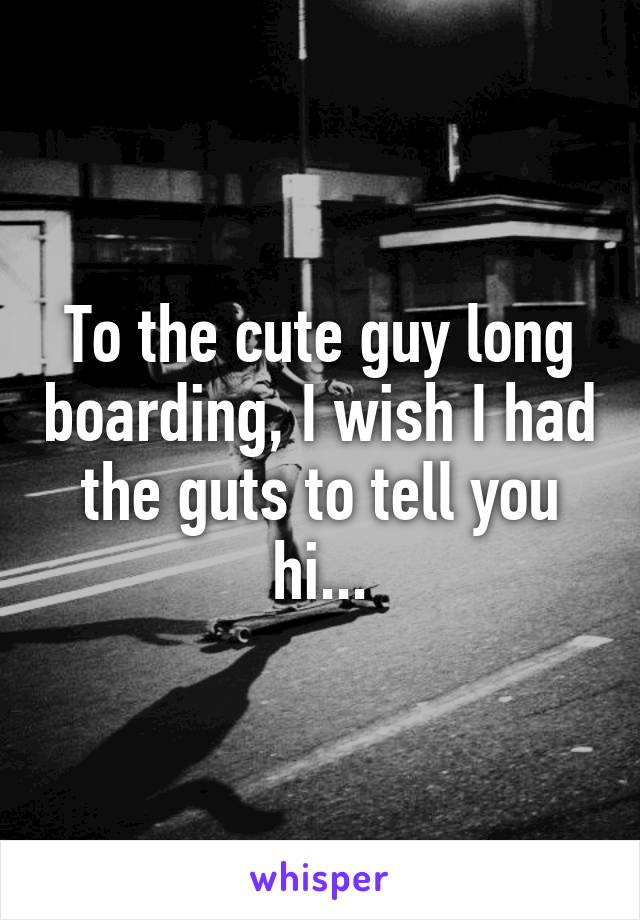 To the cute guy long boarding, I wish I had the guts to tell you hi...