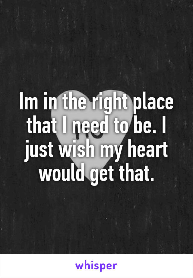 Im in the right place that I need to be. I just wish my heart would get that.