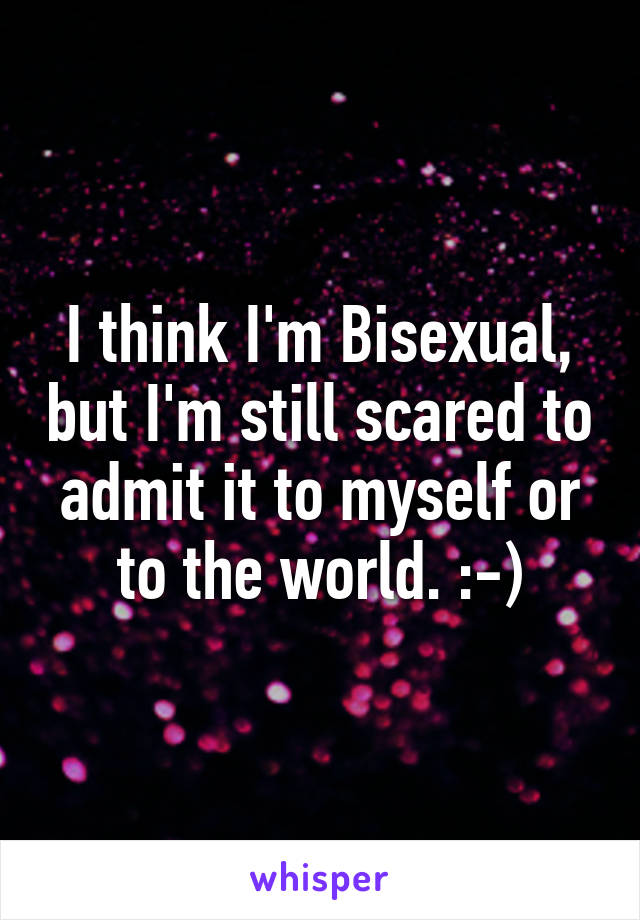 I think I'm Bisexual, but I'm still scared to admit it to myself or to the world. :-)