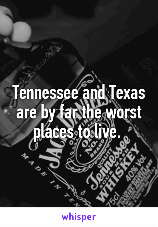 Tennessee and Texas are by far the worst places to live.