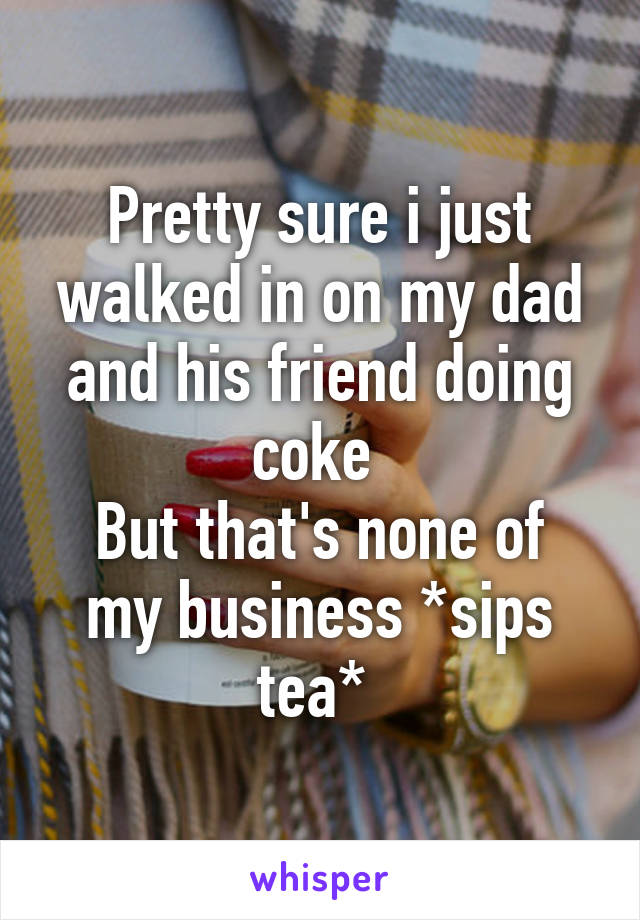 Pretty sure i just walked in on my dad and his friend doing coke  But that's none of my business *sips tea*