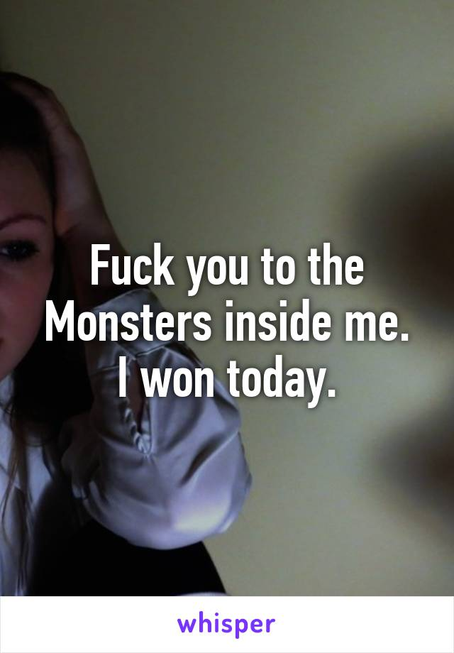 Fuck you to the Monsters inside me. I won today.