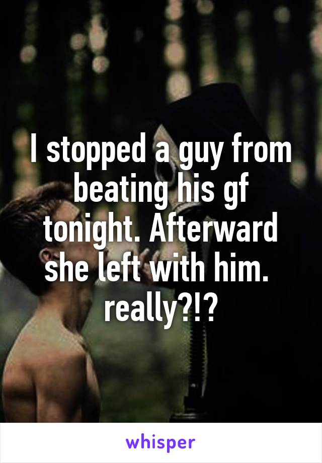 I stopped a guy from beating his gf tonight. Afterward she left with him.  really?!?